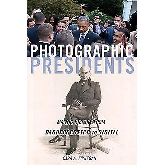 Photographic Presidents Making History from Daguerreotype to Digital