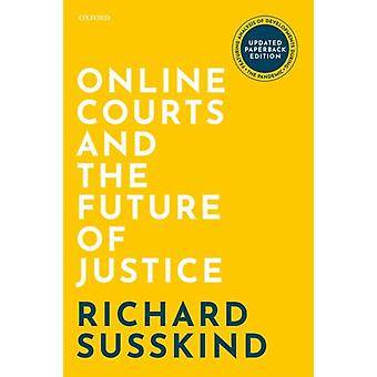 Online Courts and the Future of Justice by Susskind & Richard OBE FRSE DPhil LLB FBCS Honorary Professor & Faculty of Laws & University College London Visiting Professor in Internet Studies & Oxford Internet Institute Emeritus Law Professor & G