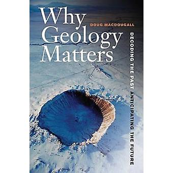 Why Geology Matters - Decoding the Past - Anticipating the Future by D