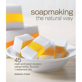 Soapmaking the Natural Way - 45 Melt-and-pour Recipes Using Herbs - Fl