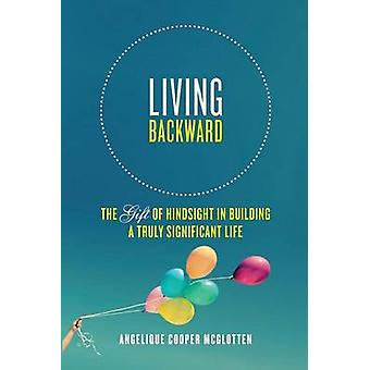 Living Backward The Gift of Hindsight in Building a Truly Significant Life by McGlotten & Angelique Cooper