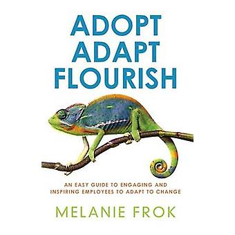 Adopt Adapt Flourish An Easy Guide to Engaging and Inspiring Employees to Adapt to Change by Frok & Melanie