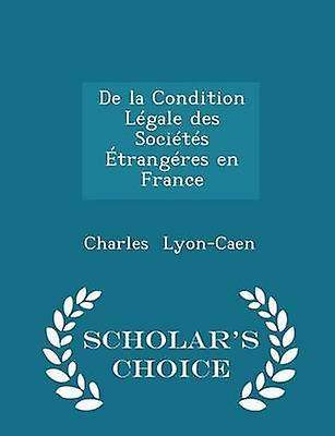 De la Condition Lgale des Socits trangres en France  Scholars Choice Edition by LyonCaen & Charles