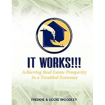 IT WORKS Achieving Real Estate Prosperity in a Troubled Economy by Woodley & Freddie & Sucre
