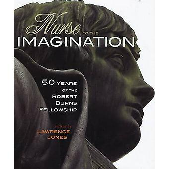 Nurse to the Imagination - 50 Years of the Robert Burns Fellowship by