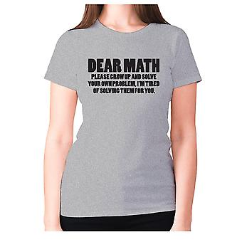 Womens funny t-shirt slogan tee ladies novelty humour - Dear math, please grow up and solve your own problem, I'm tired of solving them for you