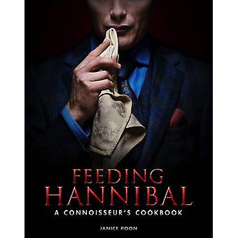 Feeding Hannibal A Connoisseurs Cookbook by Janice Poon