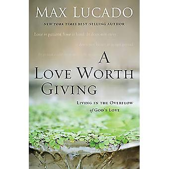 A Love Worth Giving  Living in the Overflow of Gods Love by Max Lucado