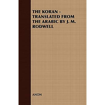 THE KORAN  TRANSLATED FROM THE ARABIC BY J. M. RODWELL by ANON
