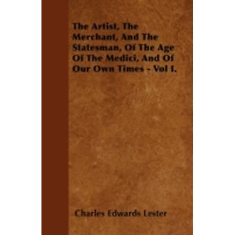The Artist The Merchant And The Statesman Of The Age Of The Medici And Of Our Own Times  Vol I. by Lester & Charles Edwards