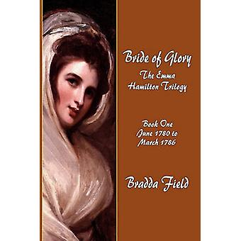 Bride of Glory The Emma Hamilton Trilogy  Book One June 1780 to March 1786 by Field & Bradda