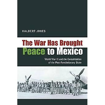 The War Has Brought Peace to Mexico - World War II and the Consolidati
