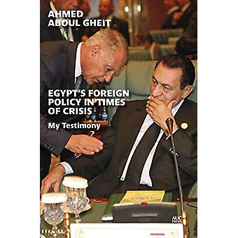 Egypt's Foreign Policy in Times of Crisis - My Testimony by Ahmed Abou