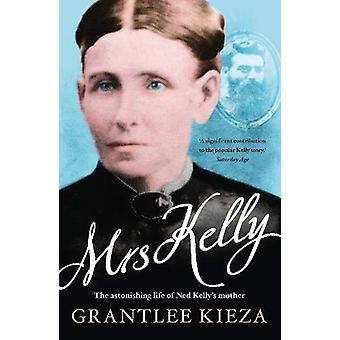 Mrs Kelly - the astonishing life of Ned Kelly's mother by Grantlee Kie
