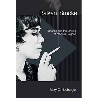 Fumo dei Balcani - tabacco e la realizzazione della moderna Bulgaria da Mary C. Ne
