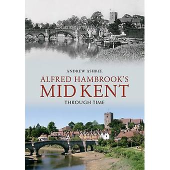 Alfred Hambrook's Mid Kent Through Time by Andrew Ashbee - 9781848689