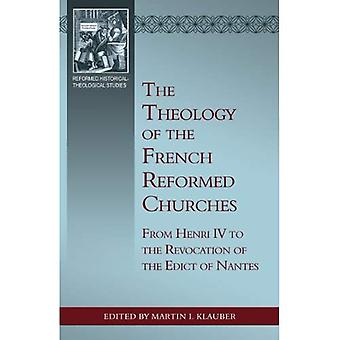 The Theology of the French Reformed Churches: From Henry IV to the Revocation of the Edict of Nantes (Reformed...