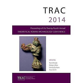 TRAC 2014: Förfaranden av konferensen tjugo fjärde teoretiska romersk arkeologi, läsning 2014