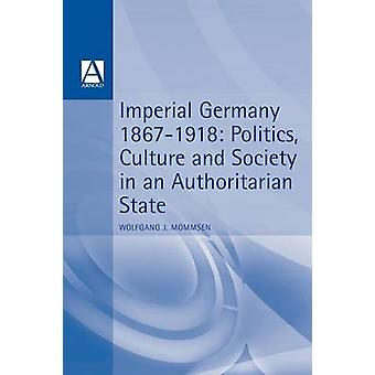 Imperial Germany 18671918 Politics Culture and Society in an Authoritarian State by Mommsen & Wolfgang