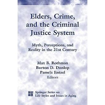 Elders Crime and the Criminal Justice System Myth Perceptions and Reality in the 21st Century by Rothman & Max B.