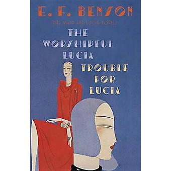 The Worshipful Lucia - And - Trouble for Lucia by E F Benson - 9781101