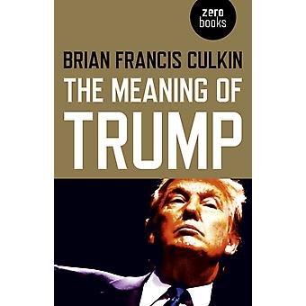 Meaning of Trump The by Brian F Culkin