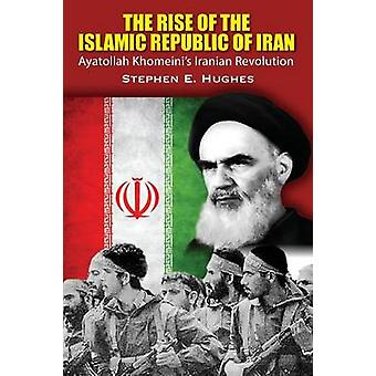 The Rise of the Islamic Republic of Iran Ayatollah Khomeinis Iranian Revolution by Hughes & Stephen E