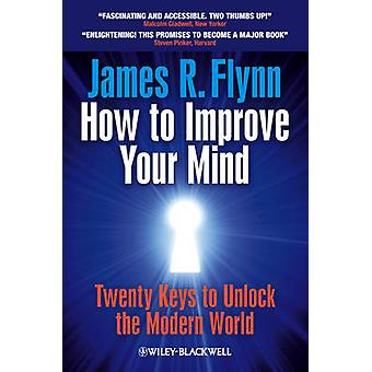 How To Improve Your Mind  20 Keys to Unlock the Modern World by James R Flynn