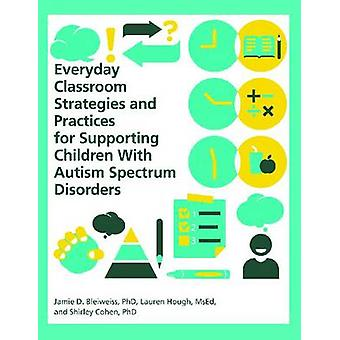 Everyday Classroom Strategies and Practices for Supporting Children With Autism Spectrum Disorders by Bleiweiss & PhD & Jamie D.