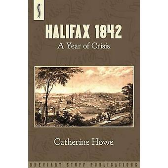 Halifax 1842 A Year of Crisis by Howe & Catherine