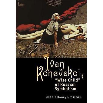 Ivan Konevskoi Wise Child of Russian Symbolism by Grossman & Joan Delany