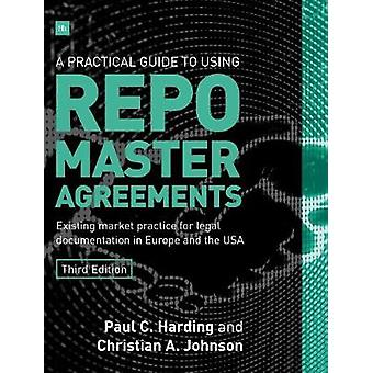 A Practical Guide to Using Repo Master Agreements Existing Market Practice for Legal Documentation in Europe and the USA by Harding & Paul C