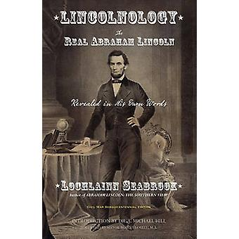 Lincolnology The Real Abraham Lincoln Revealed in His Own Words by Seabrook & Lochlainn