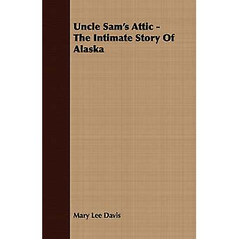 Uncle Sams Attic  The Intimate Story Of Alaska by Davis & Mary Lee