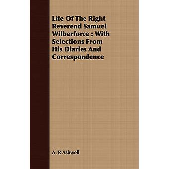 Life Of The Right Reverend Samuel Wilberforce  With Selections From His Diaries And Correspondence by Ashwell & A. R