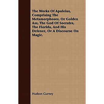 The Works Of Apuleius Comprising The Metamorphoses Or Golden Ass The God Of Socrates The Florida And His Defence Or A Discourse On Magic. by Gurney & Hudson