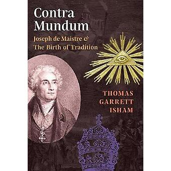 Contra Mundum Joseph de Maistre  The Birth of Tradition by Isham & Thomas Garrett