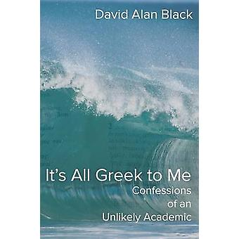Its All Greek to Me Confessions of an Unlikely Academic by Black & David Alan