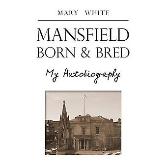 Mansfield Born  Bred  My Autobiography by White & Mary