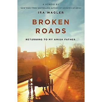 Broken Roads - Returning to My Amish Father by Ira Wagler - 9781546012