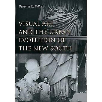Visual Art and the Urban Evolution of the New South by Deborah C. Pol
