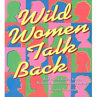 Wild Women Talk Back: Audacious Advice for the Bedroom, Boardroom...