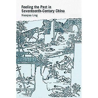 Feeling the Past in Seventeenth-Century China by Xiaoqiao Ling - 9780