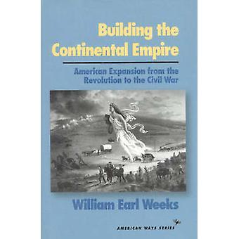 Building the Continental Empire  American Expansion from the Revolution to the Civil War by William Earl Weeks
