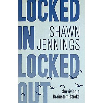 Locked In Locked Out - Surviving a Brainstem Stroke by Shawn Jennings