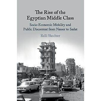 The Rise of the Egyptian Middle Class  Socioeconomic Mobility and Public Discontent from Nasser to Sadat by Relli Shechter