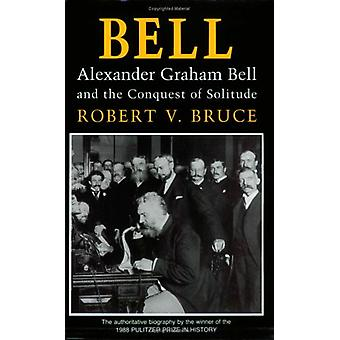 Bell - Alexander Graham Bell and the Conquest of Solitude by Robert V.