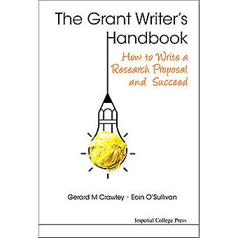 The Grant Writers Handbook  How to Write a Research Proposal and Succeed by Crawley & Gerard M