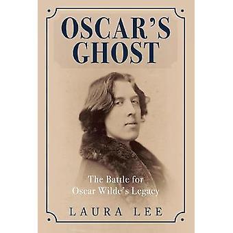Oscar's Ghost - The Battle for Oscar Wilde's Legacy by Laura Lee - 978