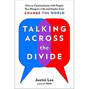 Talking Across the Divide: How to Communicate with People You Disagree with and Maybe Even Change the World